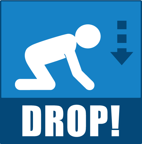 DROP in an Earthquake: Wherever you are, drop onto your hands and knees. This position helps keep you from being knocked down, and allows you to crawl to shelter.